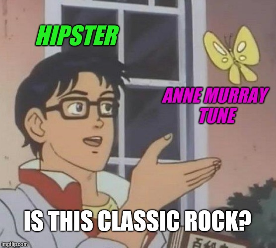 Is This A Pigeon Meme | HIPSTER ANNE MURRAY TUNE IS THIS CLASSIC ROCK? | image tagged in memes,is this a pigeon | made w/ Imgflip meme maker