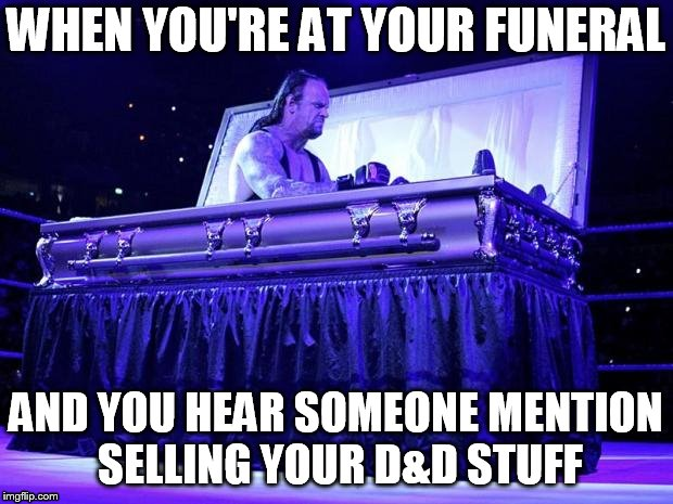 Dungeons and Dragons |  WHEN YOU'RE AT YOUR FUNERAL; AND YOU HEAR SOMEONE MENTION SELLING YOUR D&D STUFF | image tagged in undertaker trolled,dd,dungeons and dragons | made w/ Imgflip meme maker