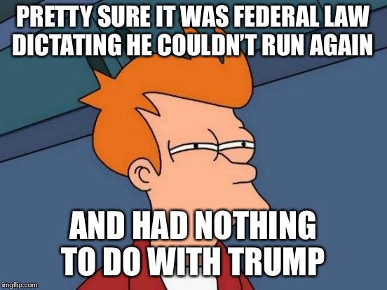 Futurama Fry Meme | PRETTY SURE IT WAS FEDERAL LAW DICTATING HE COULDN'T RUN AGAIN AND HAD NOTHING TO DO WITH TRUMP | image tagged in memes,futurama fry | made w/ Imgflip meme maker