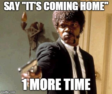 "Say That Again I Dare You Meme | SAY ""IT'S COMING HOME"" 1 MORE TIME 