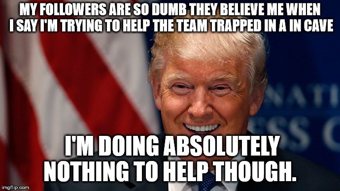 Donald Trump Laughing | MY FOLLOWERS ARE SO DUMB THEY BELIEVE ME WHEN I SAY I'M TRYING TO HELP THE TEAM TRAPPED IN A IN CAVE I'M DOING ABSOLUTELY NOTHING TO HELP TH | image tagged in donald trump laughing | made w/ Imgflip meme maker