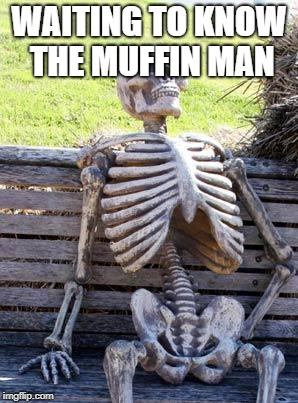 Waiting Skeleton Meme | WAITING TO KNOW THE MUFFIN MAN | image tagged in memes,waiting skeleton | made w/ Imgflip meme maker