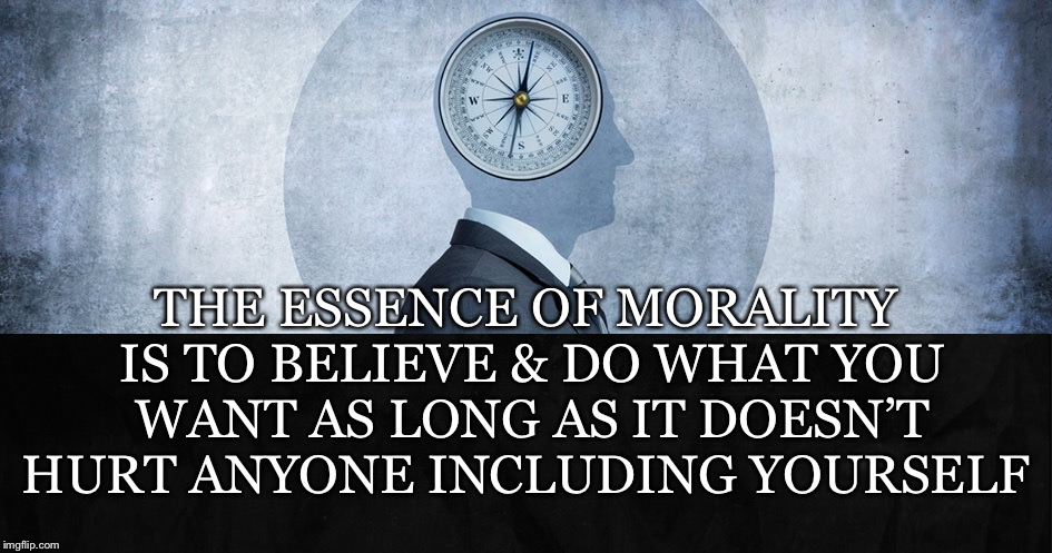 The Essence |  THE ESSENCE OF MORALITY IS TO BELIEVE & DO WHAT YOU WANT AS LONG AS IT DOESN'T HURT ANYONE INCLUDING YOURSELF | image tagged in morality,essence,believe,do,want,doesnt hurt | made w/ Imgflip meme maker