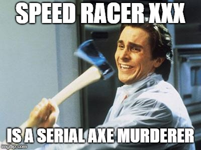 Christian Bale With Axe | SPEED RACER XXX IS A SERIAL AXE MURDERER | image tagged in christian bale with axe | made w/ Imgflip meme maker