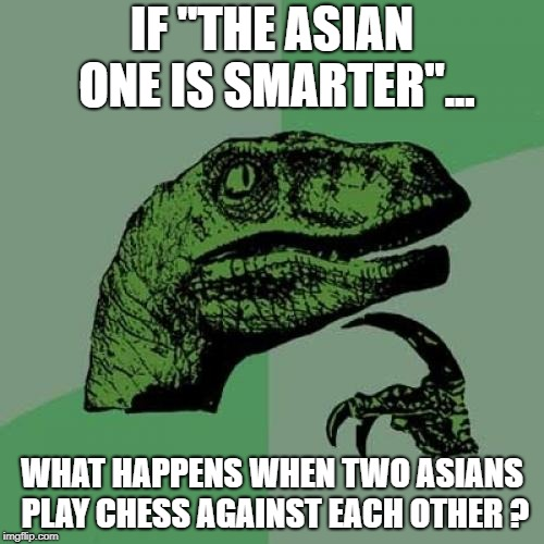 Asian paradox | IF ''THE ASIAN ONE IS SMARTER''... WHAT HAPPENS WHEN TWO ASIANS PLAY CHESS AGAINST EACH OTHER ? | image tagged in memes,philosoraptor,asian | made w/ Imgflip meme maker