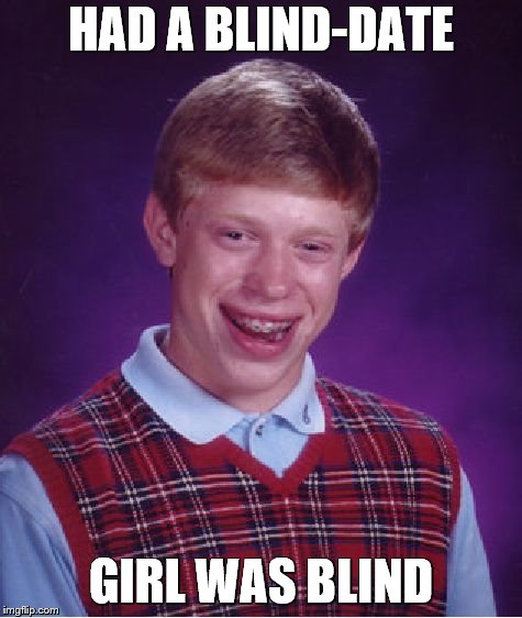Bad Luck Brian Meme | HAD A BLIND-DATE GIRL WAS BLIND | image tagged in memes,bad luck brian | made w/ Imgflip meme maker