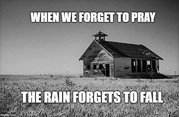 When I forget to pray, everything begins to lose color. Change &  miracles lock themselves away, waiting and thirsty Pray 4 Rain | WHEN WE FORGET TO PRAY THE RAIN FORGETS TO FALL | image tagged in family,children,faith,christianity,parenting,love | made w/ Imgflip meme maker