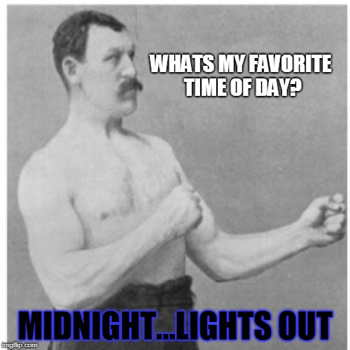 Overly Manly Man |  WHATS MY FAVORITE TIME OF DAY? MIDNIGHT...LIGHTS OUT | image tagged in memes,overly manly man | made w/ Imgflip meme maker