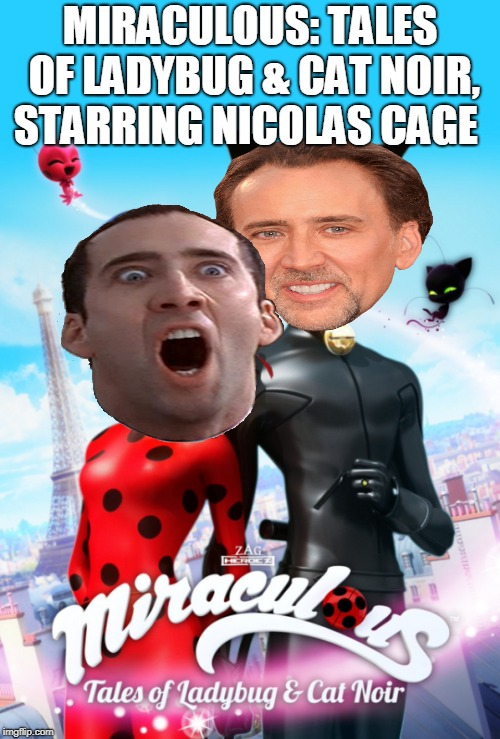 Miraculous Cage | MIRACULOUS: TALES OF LADYBUG & CAT NOIR, STARRING NICOLAS CAGE | image tagged in nicolas cage,miraculous ladybug | made w/ Imgflip meme maker