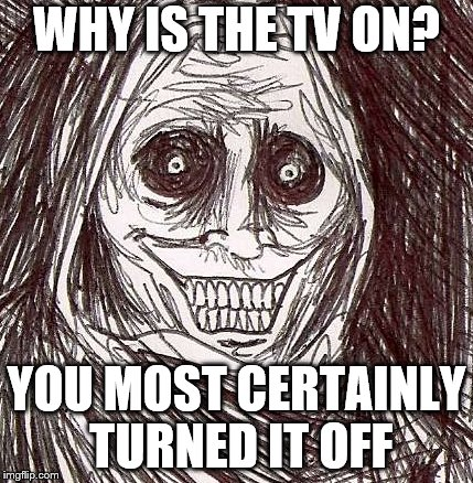 Unwanted House Guest Meme | WHY IS THE TV ON? YOU MOST CERTAINLY TURNED IT OFF | image tagged in memes,unwanted house guest | made w/ Imgflip meme maker