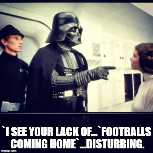`I SEE YOUR LACK OF...`FOOTBALLS COMING HOME`...DISTURBING. | image tagged in darth vader | made w/ Imgflip meme maker