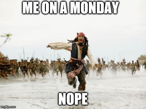 Jack Sparrow Being Chased Meme | ME ON A MONDAY NOPE | image tagged in memes,jack sparrow being chased | made w/ Imgflip meme maker