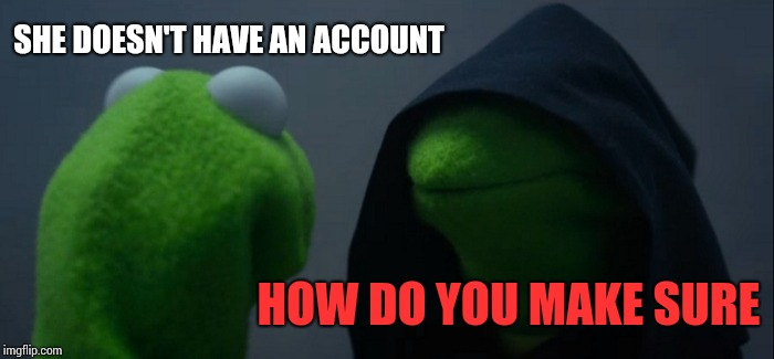 Evil Kermit Meme | SHE DOESN'T HAVE AN ACCOUNT HOW DO YOU MAKE SURE | image tagged in memes,evil kermit | made w/ Imgflip meme maker