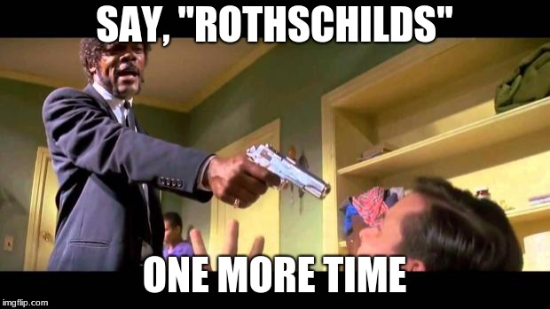 "pulp fiction say it one more time | SAY, ""ROTHSCHILDS"" ONE MORE TIME 