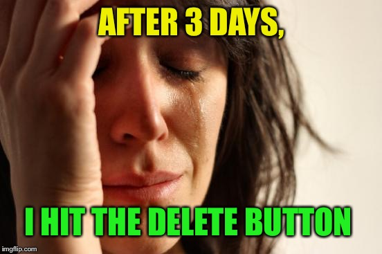 First World Problems Meme | AFTER 3 DAYS, I HIT THE DELETE BUTTON | image tagged in memes,first world problems | made w/ Imgflip meme maker