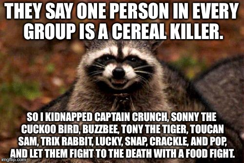 Breakfast Club is a death trap |  THEY SAY ONE PERSON IN EVERY GROUP IS A CEREAL KILLER. SO I KIDNAPPED CAPTAIN CRUNCH, SONNY THE CUCKOO BIRD, BUZZBEE, TONY THE TIGER, TOUCAN SAM, TRIX RABBIT, LUCKY, SNAP, CRACKLE, AND POP, AND LET THEM FIGHT TO THE DEATH WITH A FOOD FIGHT. | image tagged in memes,evil plotting raccoon,breakfast club,cereal,food fight,serial killer | made w/ Imgflip meme maker