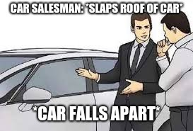 CAR SALESMAN: *SLAPS ROOF OF CAR* *CAR FALLS APART* | image tagged in car salesman meme | made w/ Imgflip meme maker