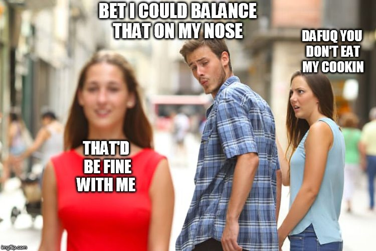 Distracted Boyfriend Meme | BET I COULD BALANCE THAT ON MY NOSE THAT'D BE FINE WITH ME DAFUQ YOU DON'T EAT MY COOKIN | image tagged in memes,distracted boyfriend | made w/ Imgflip meme maker