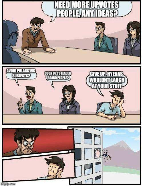 Boardroom Meeting Suggestion Meme | NEED MORE UPVOTES PEOPLE, ANY IDEAS? AVOID POLARIZING SUBJECTS? SUCK UP TO LEADER BOARD PEOPLE? GIVE UP, HYENAS WOULDN'T LAUGH AT YOUR STUFF | image tagged in memes,boardroom meeting suggestion | made w/ Imgflip meme maker