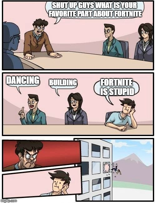 Boardroom Meeting Suggestion Meme | SHUT UP GUYS WHAT IS YOUR FAVORITE PART ABOUT FORTNITE DANCING BUILDING FORTNITE IS STUPID | image tagged in memes,boardroom meeting suggestion | made w/ Imgflip meme maker
