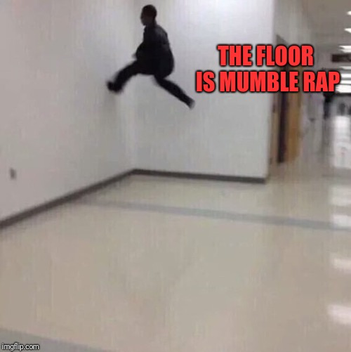 Floor is lava | THE FLOOR IS MUMBLE RAP | image tagged in floor is lava,memes,rap | made w/ Imgflip meme maker