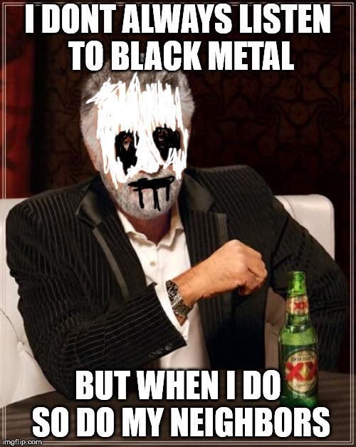 The Most Interesting Man In The World Meme | I DONT ALWAYS LISTEN TO BLACK METAL BUT WHEN I DO SO DO MY NEIGHBORS | image tagged in memes,the most interesting man in the world | made w/ Imgflip meme maker