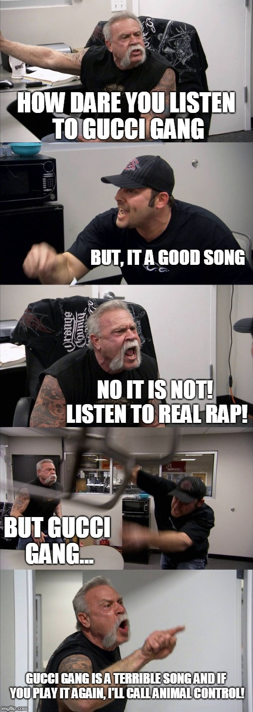 Gucci Gang meme | HOW DARE YOU LISTEN TO GUCCI GANG BUT, IT A GOOD SONG NO IT IS NOT! LISTEN TO REAL RAP! BUT GUCCI GANG... GUCCI GANG IS A TERRIBLE SONG AND  | image tagged in memes,american chopper argument,gucci gang,lil pump,rap | made w/ Imgflip meme maker