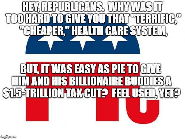 "Republican | HEY, REPUBLICANS.  WHY WAS IT TOO HARD TO GIVE YOU THAT ""TERRIFIC,"" ""CHEAPER,"" HEALTH CARE SYSTEM, BUT, IT WAS EASY AS PIE TO GIVE HIM AND H 