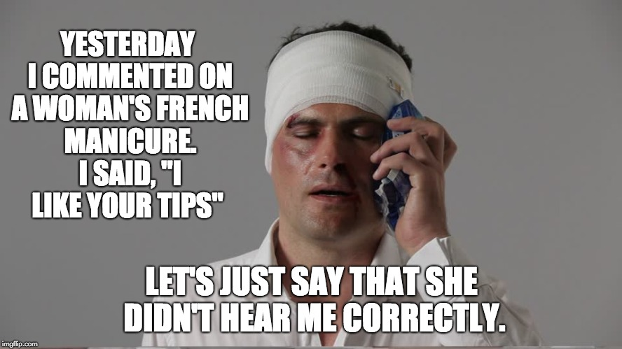 "Injury  | YESTERDAY I COMMENTED ON A WOMAN'S FRENCH MANICURE. I SAID, ""I LIKE YOUR TIPS"" LET'S JUST SAY THAT SHE DIDN'T HEAR ME CORRECTLY. 