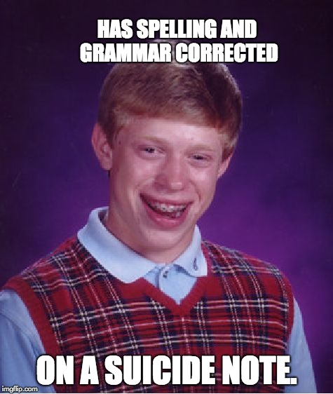 Bad Luck Brian Meme | HAS SPELLING AND GRAMMAR CORRECTED ON A SUICIDE NOTE. | image tagged in memes,bad luck brian | made w/ Imgflip meme maker