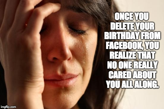 First World Problems Meme | ONCE YOU DELETE YOUR BIRTHDAY FROM FACEBOOK, YOU REALIZE THAT NO ONE REALLY CARED ABOUT YOU ALL ALONG. | image tagged in memes,first world problems | made w/ Imgflip meme maker