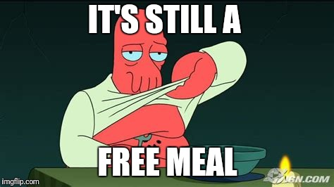 Zoidberg  | IT'S STILL A FREE MEAL | image tagged in zoidberg | made w/ Imgflip meme maker
