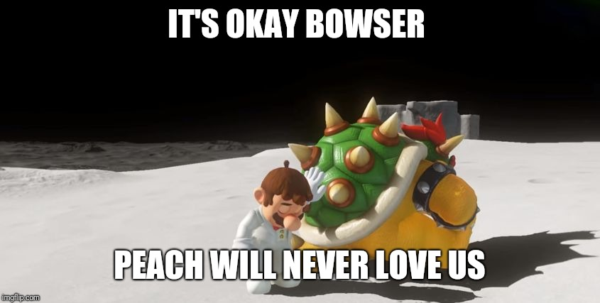 super mario odyssey : friendzone | IT'S OKAY BOWSER PEACH WILL NEVER LOVE US | image tagged in super mario odyssey  friendzone | made w/ Imgflip meme maker