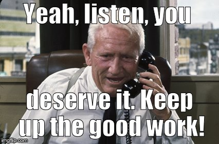 Tracy | Yeah, listen, you deserve it. Keep up the good work! | image tagged in tracy | made w/ Imgflip meme maker