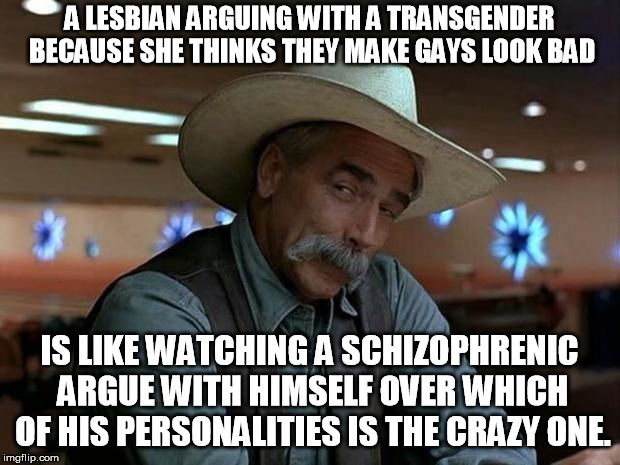 special kind of stupid | A LESBIAN ARGUING WITH A TRANSGENDER BECAUSE SHE THINKS THEY MAKE GAYS LOOK BAD IS LIKE WATCHING A SCHIZOPHRENIC ARGUE WITH HIMSELF OVER WHI | image tagged in special kind of stupid | made w/ Imgflip meme maker