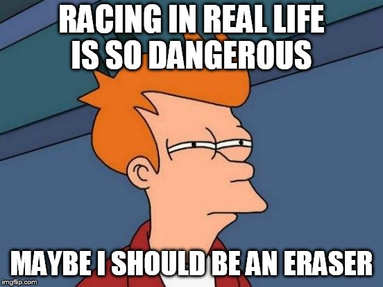 Futurama Fry Meme | RACING IN REAL LIFE IS SO DANGEROUS MAYBE I SHOULD BE AN ERASER | image tagged in memes,futurama fry | made w/ Imgflip meme maker