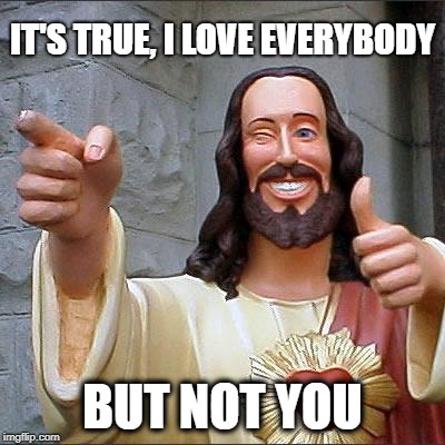 Buddy Christ Meme | IT'S TRUE, I LOVE EVERYBODY BUT NOT YOU | image tagged in memes,buddy christ | made w/ Imgflip meme maker