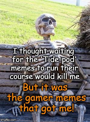 Waiting Skeleton Meme | I thought waiting for the 'Tide-pod' memes to run their course would kill me But it was the gamer memes that got me! | image tagged in memes,waiting skeleton | made w/ Imgflip meme maker