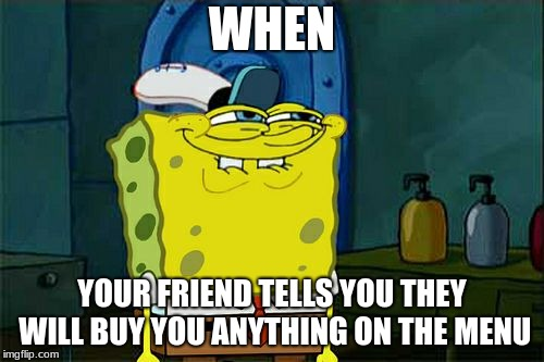 Dont You Squidward Meme | WHEN YOUR FRIEND TELLS YOU THEY WILL BUY YOU ANYTHING ON THE MENU | image tagged in memes,dont you squidward | made w/ Imgflip meme maker
