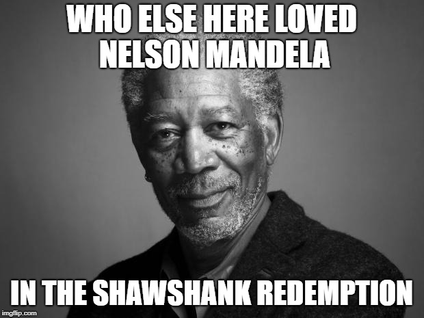 Morgan Mandela |  WHO ELSE HERE LOVED NELSON MANDELA; IN THE SHAWSHANK REDEMPTION | image tagged in morgan freeman,memes,nelson mandela,the shawshank redemption,stephen king,shawshank | made w/ Imgflip meme maker
