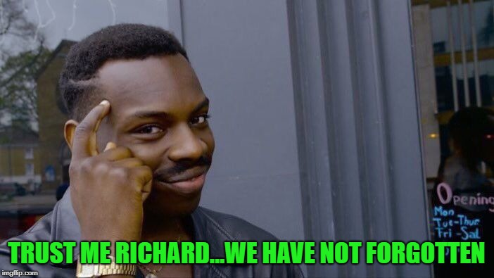 Roll Safe Think About It Meme | TRUST ME RICHARD...WE HAVE NOT FORGOTTEN | image tagged in memes,roll safe think about it | made w/ Imgflip meme maker