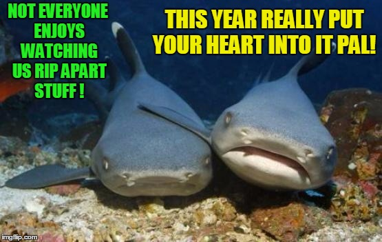 Sharks discuss ways to bring in more viewers to shark week! | NOT EVERYONE ENJOYS WATCHING US RIP APART STUFF ! THIS YEAR REALLY PUT YOUR HEART INTO IT PAL! | image tagged in empathetic shark,shark week,great white shark | made w/ Imgflip meme maker
