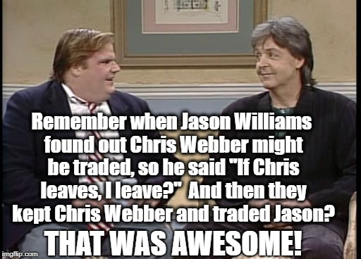 "The Jason Williams incident occurred back in 2002,  so you probably don't remember | Remember when Jason Williams found out Chris Webber might be traded, so he said ""If Chris leaves, I leave?""  And then they kept Chris Webber 