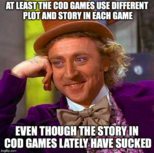 Creepy Condescending Wonka Meme | AT LEAST THE COD GAMES USE DIFFERENT PLOT AND STORY IN EACH GAME EVEN THOUGH THE STORY IN COD GAMES LATELY HAVE SUCKED | image tagged in memes,creepy condescending wonka | made w/ Imgflip meme maker