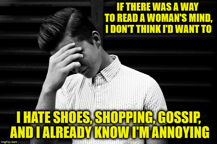 Of course, I'm annoying because when a woman says to do something, I do it. | IF THERE WAS A WAY TO READ A WOMAN'S MIND, I DON'T THINK I'D WANT TO I HATE SHOES, SHOPPING, GOSSIP, AND I ALREADY KNOW I'M ANNOYING | image tagged in battle of the sexes,mind reading | made w/ Imgflip meme maker
