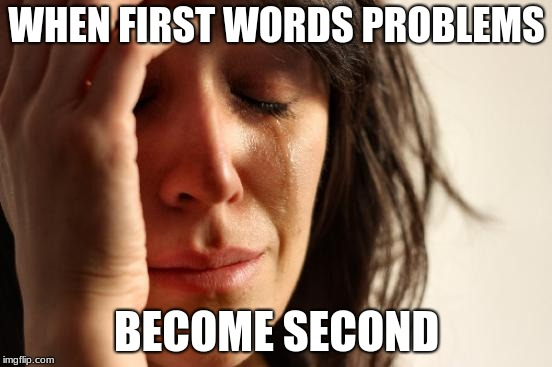 First World Problems Meme | WHEN FIRST WORDS PROBLEMS BECOME SECOND | image tagged in memes,first world problems | made w/ Imgflip meme maker