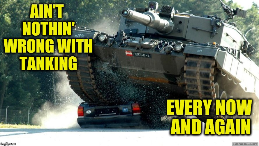 AIN'T NOTHIN' WRONG WITH TANKING EVERY NOW AND AGAIN | made w/ Imgflip meme maker