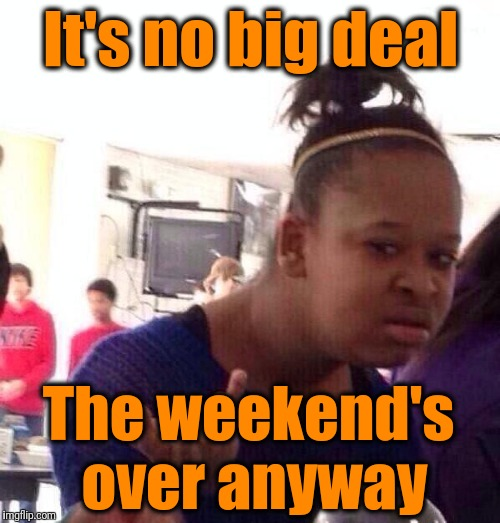 Black Girl Wat Meme | It's no big deal The weekend's over anyway | image tagged in memes,black girl wat | made w/ Imgflip meme maker