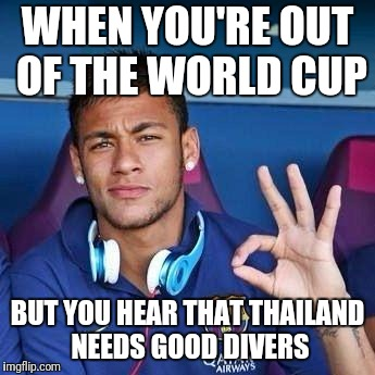 Neymar diver | WHEN YOU'RE OUT OF THE WORLD CUP BUT YOU HEAR THAT THAILAND NEEDS GOOD DIVERS | image tagged in memes,trhtimmy,world cup,soccer,sports | made w/ Imgflip meme maker