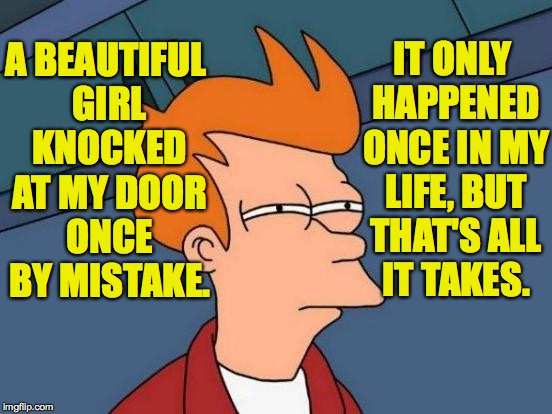 Futurama Fry Meme | A BEAUTIFUL GIRL KNOCKED AT MY DOOR ONCE BY MISTAKE. IT ONLY HAPPENED ONCE IN MY LIFE, BUT THAT'S ALL IT TAKES. | image tagged in memes,futurama fry | made w/ Imgflip meme maker